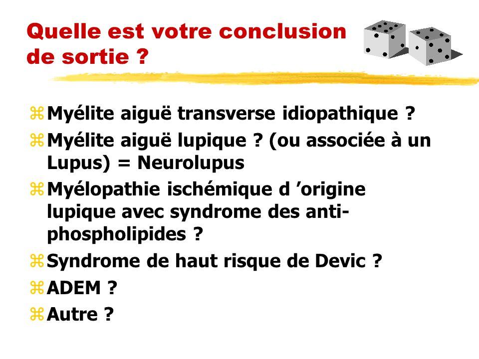 Quelle est votre conclusion de sortie ? zMyélite aiguë transverse idiopathique ? zMyélite aiguë lupique ? (ou associée à un Lupus) = Neurolupus zMyélo