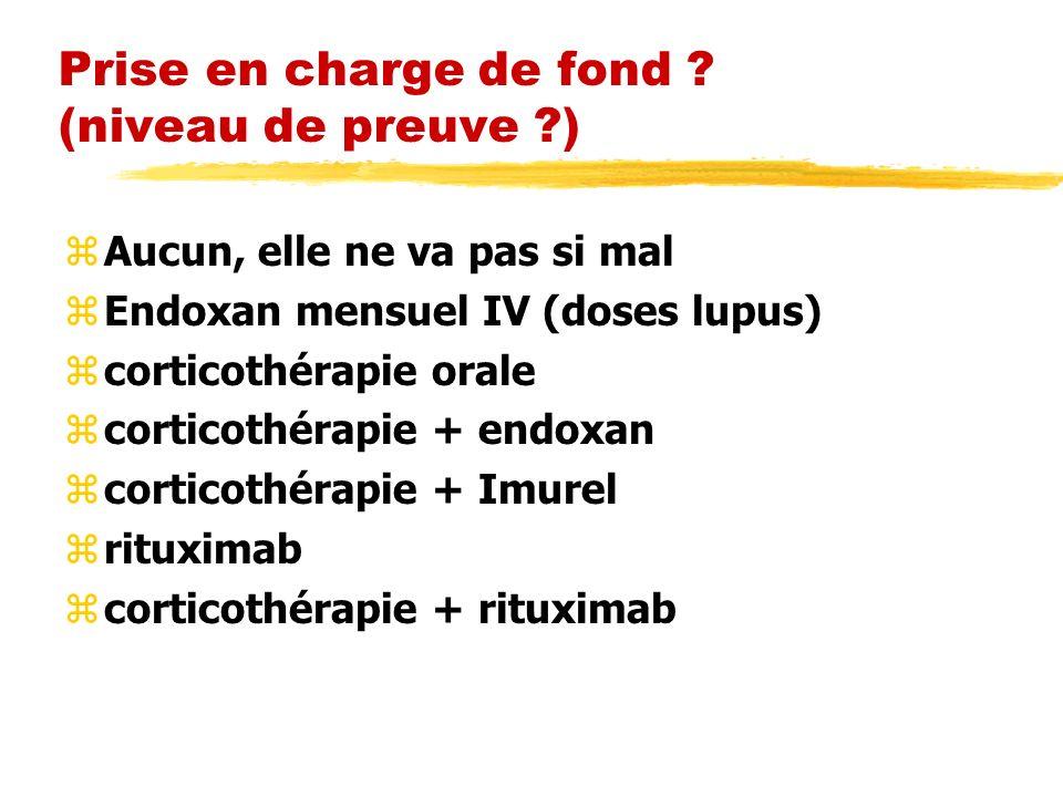 Prise en charge de fond ? (niveau de preuve ?) zAucun, elle ne va pas si mal zEndoxan mensuel IV (doses lupus) zcorticothérapie orale zcorticothérapie
