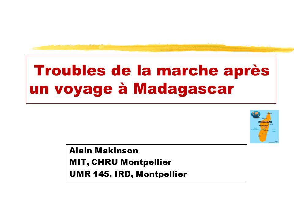 Troubles de la marche après un voyage à Madagascar Alain Makinson MIT, CHRU Montpellier UMR 145, IRD, Montpellier