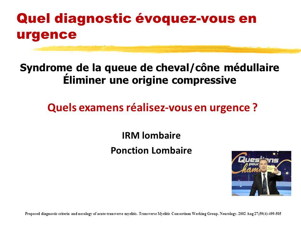 Syndrome de la queue de cheval/cône médullaire Éliminer une origine compressive Quels examens réalisez-vous en urgence ? IRM lombaire Ponction Lombair