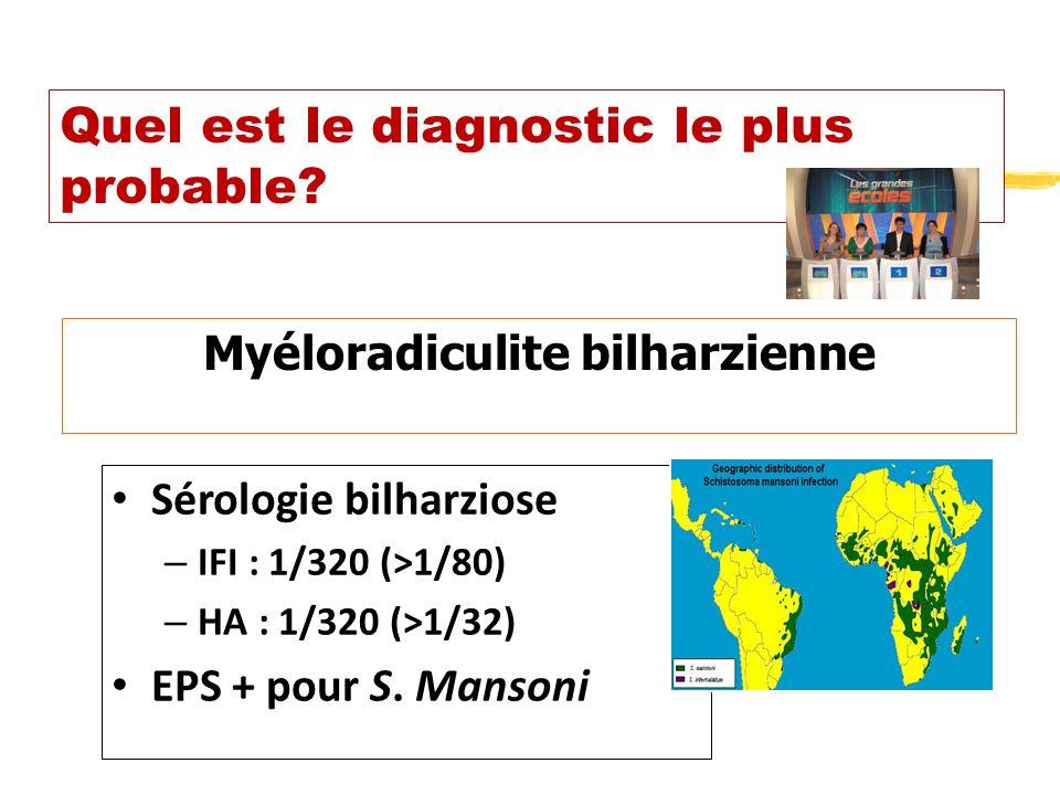 Quel est le diagnostic le plus probable? Myéloradiculite bilharzienne Sérologie bilharziose – IFI : 1/320 (>1/80) – HA : 1/320 (>1/32) EPS + pour S. M