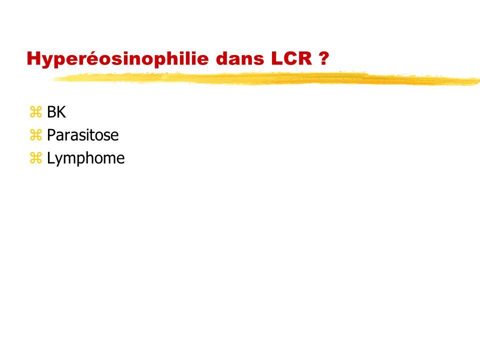 Hyperéosinophilie dans LCR ? zBK zParasitose zLymphome