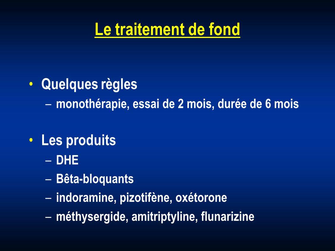 Le traitement de fond Quelques règles – monothérapie, essai de 2 mois, durée de 6 mois Les produits – DHE – Bêta-bloquants – indoramine, pizotifène, o