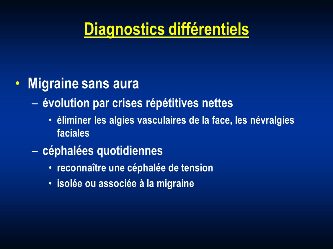 Diagnostics différentiels Migraine sans aura – évolution par crises répétitives nettes éliminer les algies vasculaires de la face, les névralgies faci