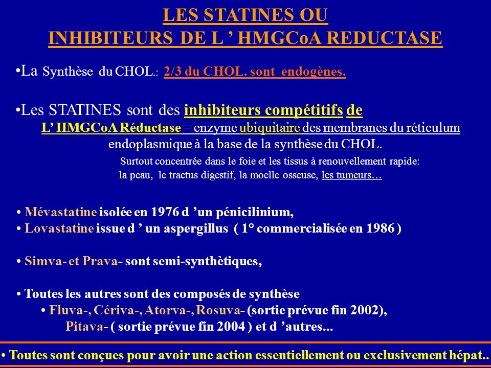 LES STATINES OU INHIBITEURS DE L HMGCoA REDUCTASE La Synthèse du CHOL.: 2/3 du CHOL. sont endogènes. Les STATINES sont des inhibiteurs compétitifs de