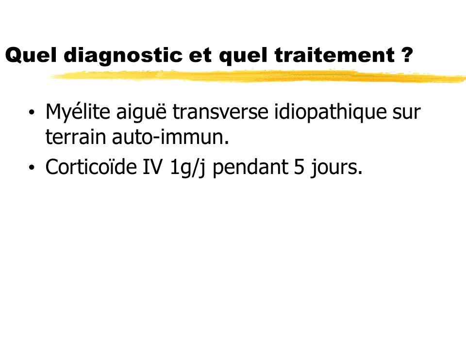 Quel diagnostic et quel traitement ? Myélite aiguë transverse idiopathique sur terrain auto-immun. Corticoïde IV 1g/j pendant 5 jours.