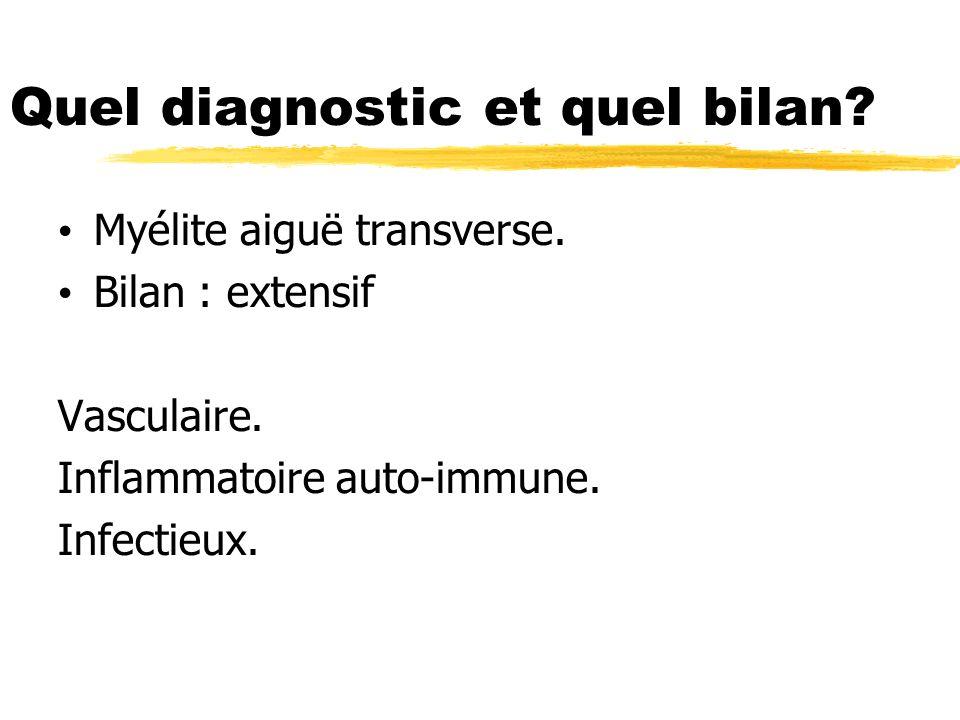 Quel diagnostic et quel bilan? Myélite aiguë transverse. Bilan : extensif Vasculaire. Inflammatoire auto-immune. Infectieux.