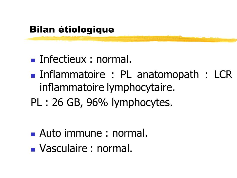 Bilan étiologique Infectieux : normal. Inflammatoire : PL anatomopath : LCR inflammatoire lymphocytaire. PL : 26 GB, 96% lymphocytes. Auto immune : no