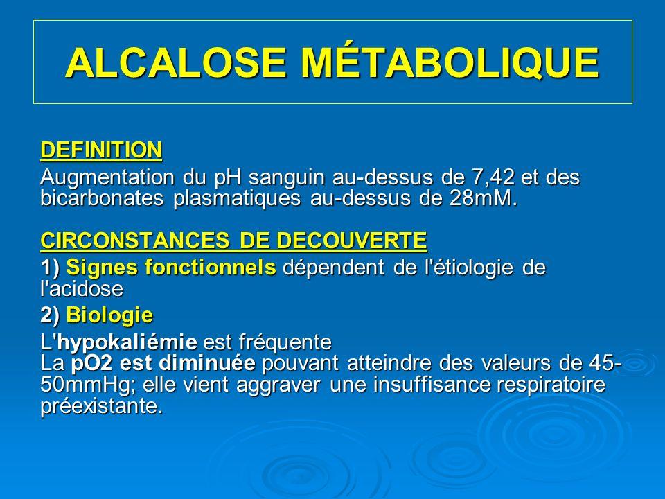 ALCALOSE MÉTABOLIQUE DEFINITION Augmentation du pH sanguin au-dessus de 7,42 et des bicarbonates plasmatiques au-dessus de 28mM. CIRCONSTANCES DE DECO