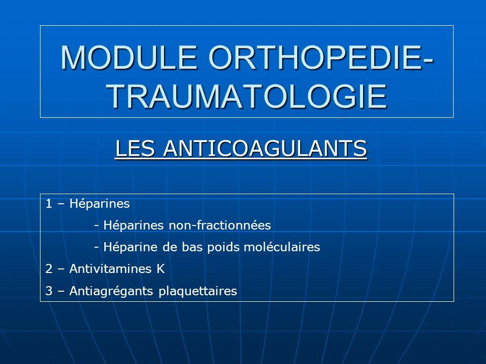 MODULE ORTHOPEDIE- TRAUMATOLOGIE LES ANTICOAGULANTS 1 – Héparines - Héparines non-fractionnées - Héparine de bas poids moléculaires 2 – Antivitamines