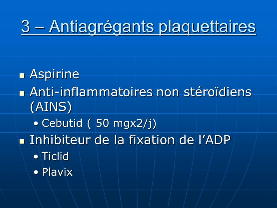 3 – Antiagrégants plaquettaires Aspirine Aspirine Anti-inflammatoires non stéroïdiens (AINS) Anti-inflammatoires non stéroïdiens (AINS) Cebutid ( 50 m