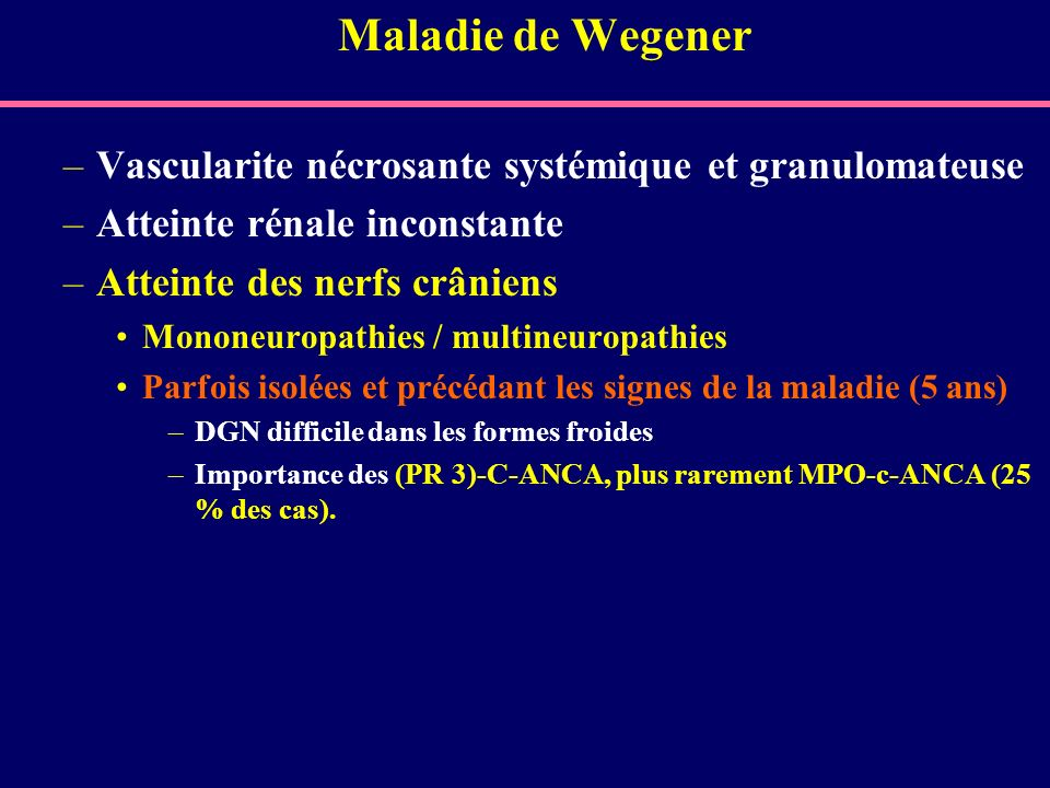 Maladie de Wegener –Vascularite nécrosante systémique et granulomateuse –Atteinte rénale inconstante –Atteinte des nerfs crâniens Mononeuropathies / m