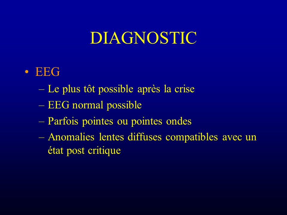 DIAGNOSTIC EEG –Le plus tôt possible après la crise –EEG normal possible –Parfois pointes ou pointes ondes –Anomalies lentes diffuses compatibles avec