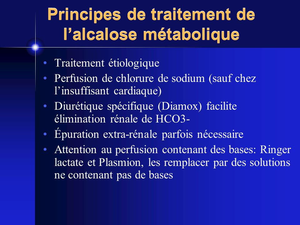 Principes de traitement de lalcalose métabolique Traitement étiologique Perfusion de chlorure de sodium (sauf chez linsuffisant cardiaque) Diurétique