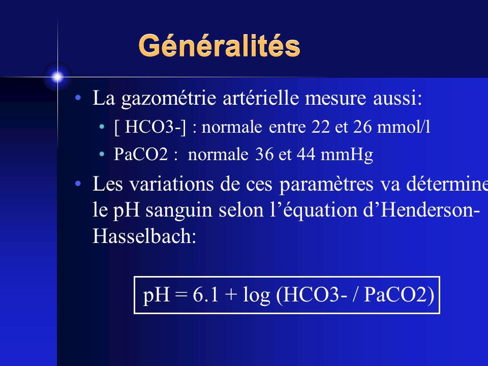 Généralités La gazométrie artérielle mesure aussi: [ HCO3-] : normale entre 22 et 26 mmol/l PaCO2 : normale 36 et 44 mmHg Les variations de ces paramè