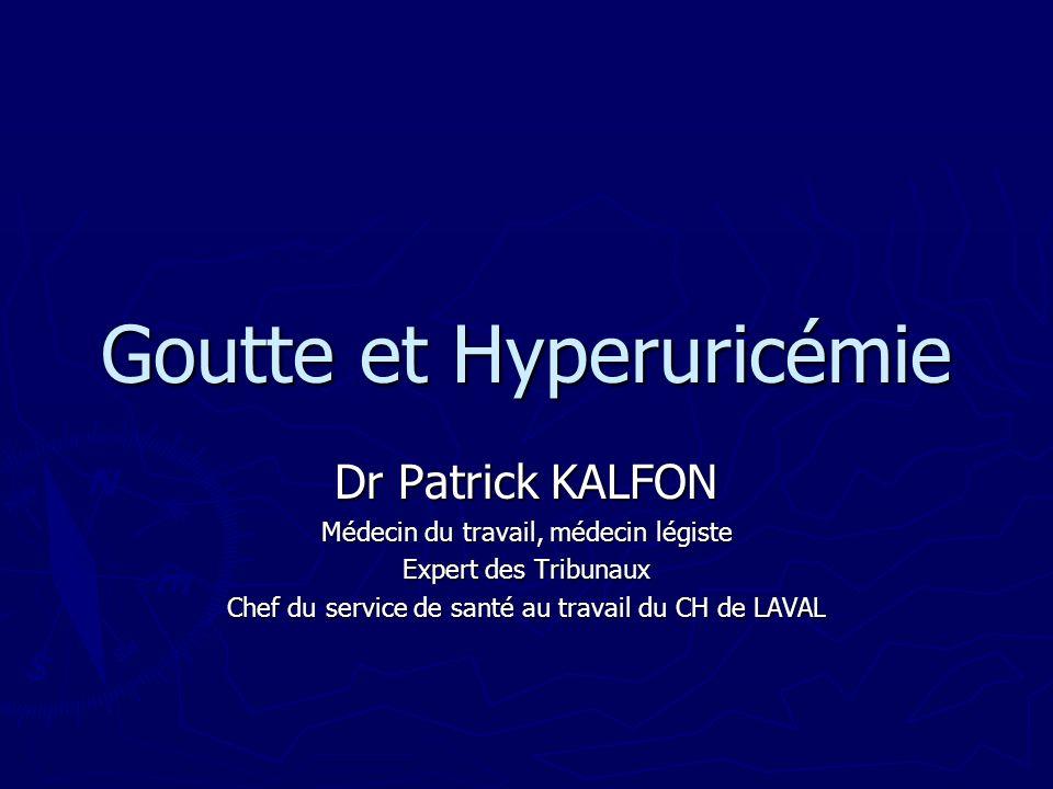 Goutte et Hyperuricémie Dr Patrick KALFON Médecin du travail, médecin légiste Expert des Tribunaux Chef du service de santé au travail du CH de LAVAL