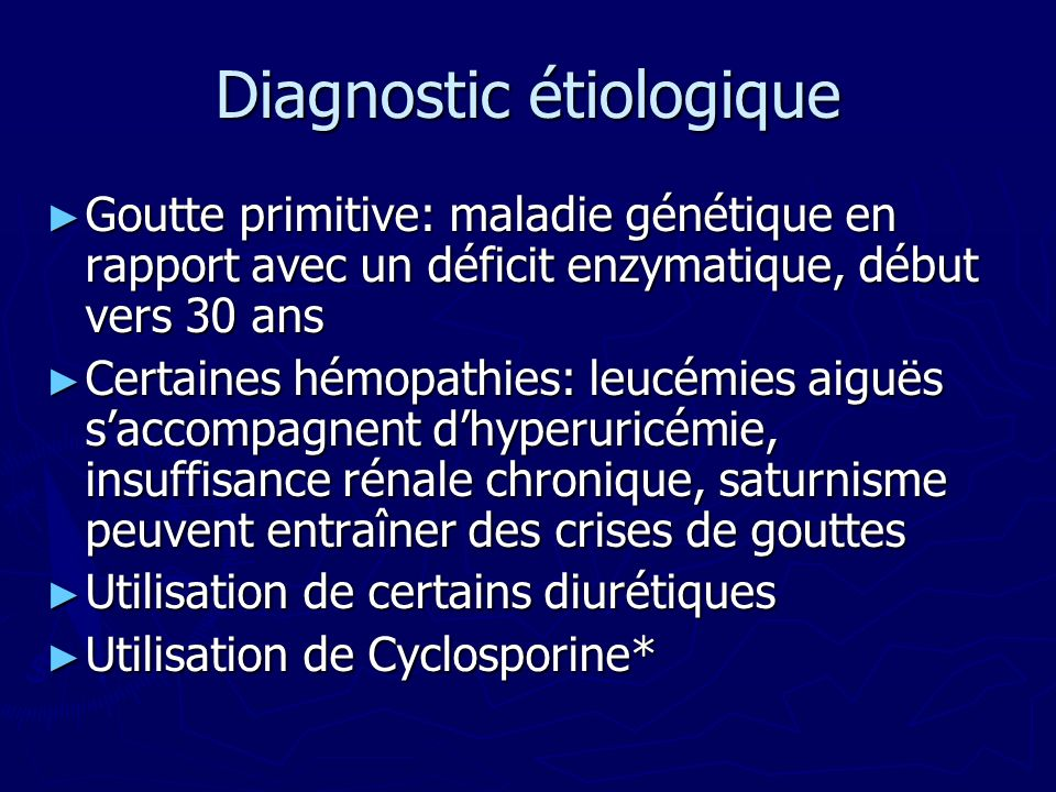 Diagnostic étiologique Goutte primitive: maladie génétique en rapport avec un déficit enzymatique, début vers 30 ans Goutte primitive: maladie génétique en rapport avec un déficit enzymatique, début vers 30 ans Certaines hémopathies: leucémies aiguës saccompagnent dhyperuricémie, insuffisance rénale chronique, saturnisme peuvent entraîner des crises de gouttes Certaines hémopathies: leucémies aiguës saccompagnent dhyperuricémie, insuffisance rénale chronique, saturnisme peuvent entraîner des crises de gouttes Utilisation de certains diurétiques Utilisation de certains diurétiques Utilisation de Cyclosporine* Utilisation de Cyclosporine*