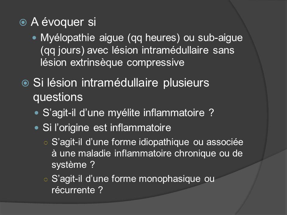 A évoquer si Myélopathie aigue (qq heures) ou sub-aigue (qq jours) avec lésion intramédullaire sans lésion extrinsèque compressive Si lésion intramédu