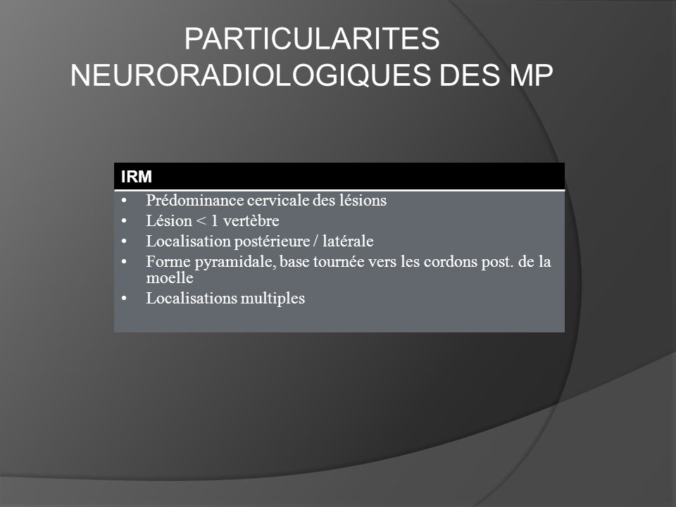 PARTICULARITES NEURORADIOLOGIQUES DES MP IRM Prédominance cervicale des lésions Lésion < 1 vertèbre Localisation postérieure / latérale Forme pyramida