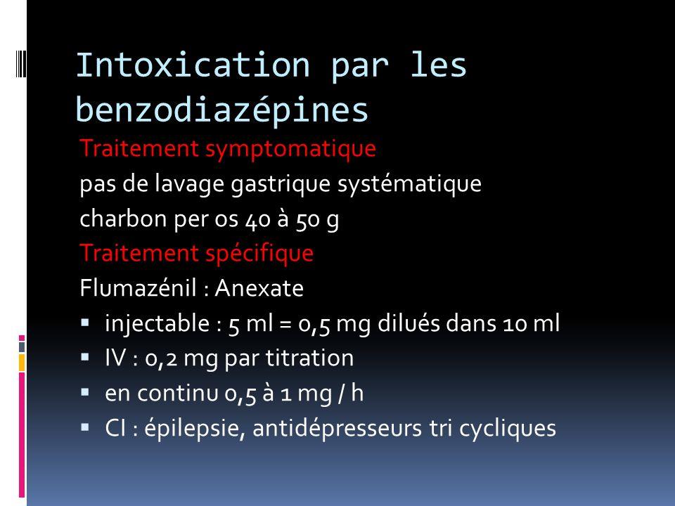 Intoxication par les benzodiazépines Traitement symptomatique pas de lavage gastrique systématique charbon per os 40 à 50 g Traitement spécifique Flum