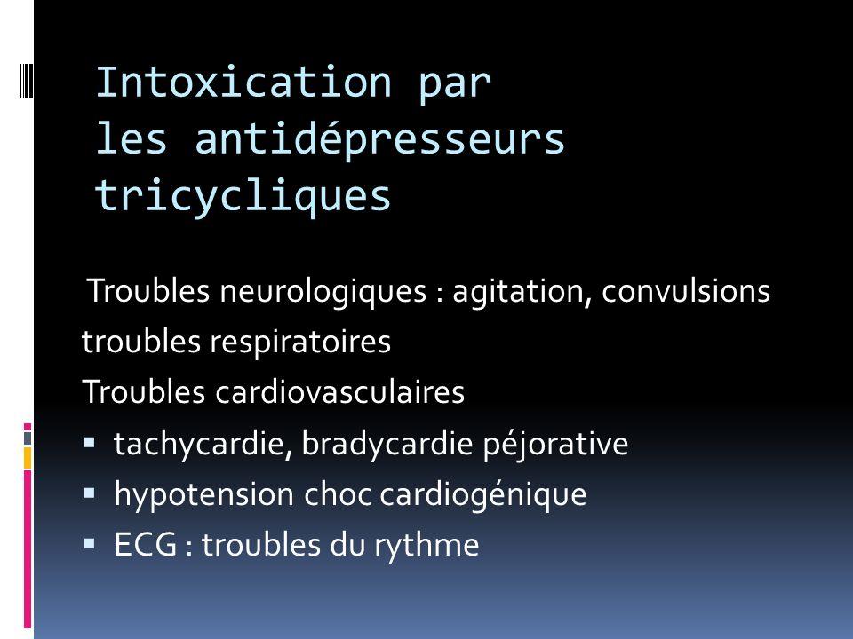 Intoxication par les antidépresseurs tricycliques Troubles neurologiques : agitation, convulsions troubles respiratoires Troubles cardiovasculaires ta