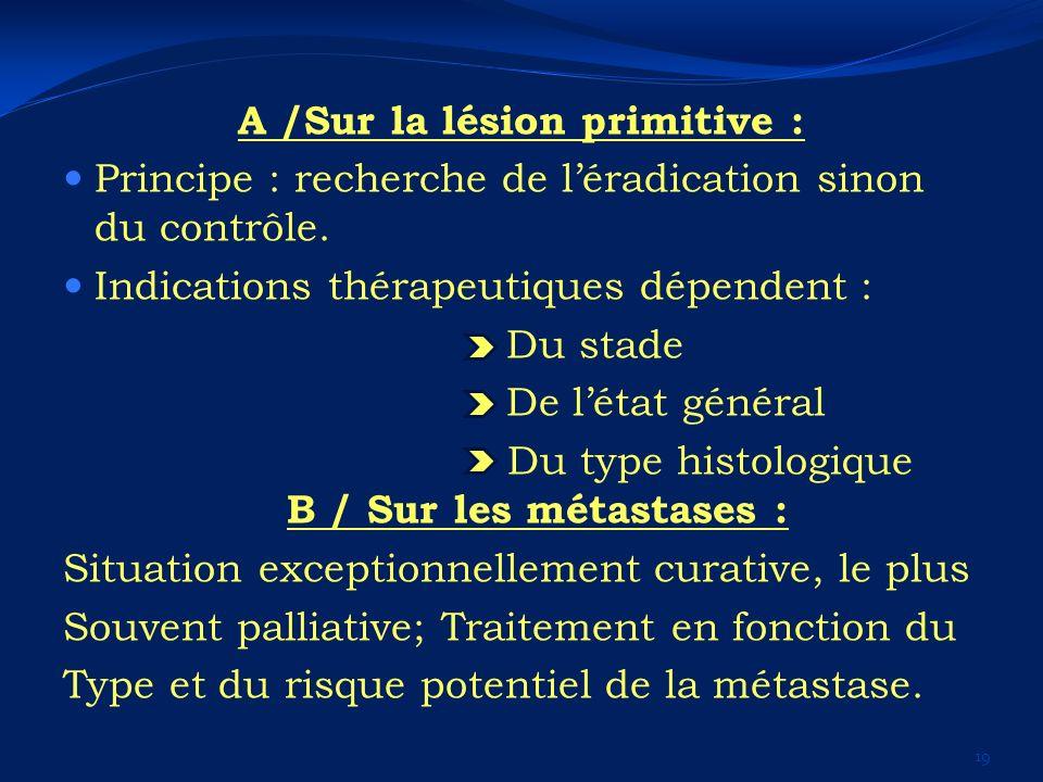 A /Sur la lésion primitive : Principe : recherche de léradication sinon du contrôle. Indications thérapeutiques dépendent : Du stade De létat général