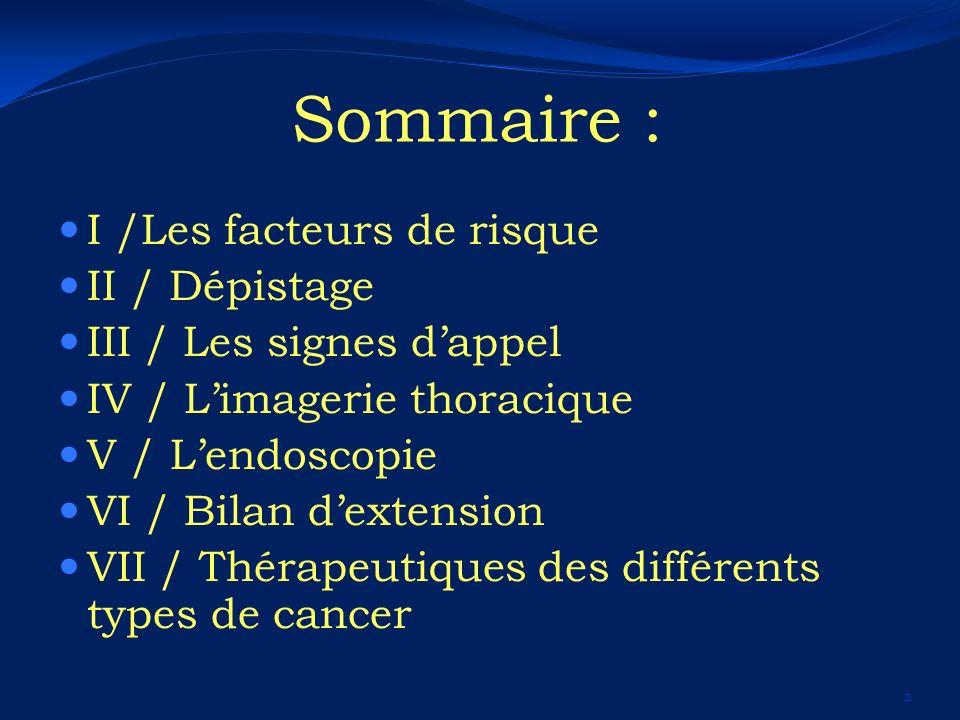 Sommaire : I /Les facteurs de risque II / Dépistage III / Les signes dappel IV / Limagerie thoracique V / Lendoscopie VI / Bilan dextension VII / Thér