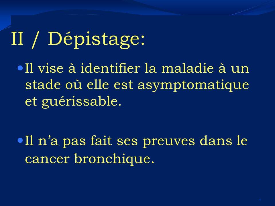 II / Dépistage: Il vise à identifier la maladie à un stade où elle est asymptomatique et guérissable. Il na pas fait ses preuves dans le cancer bronch