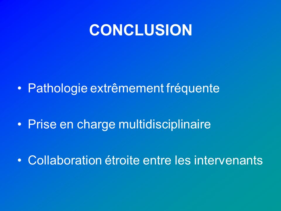 CONCLUSION Pathologie extrêmement fréquente Prise en charge multidisciplinaire Collaboration étroite entre les intervenants
