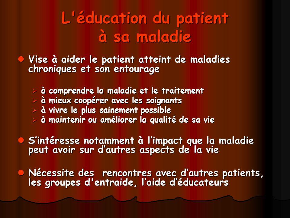 L'éducation du patient à sa maladie Vise à aider le patient atteint de maladies chroniques et son entourage Vise à aider le patient atteint de maladie
