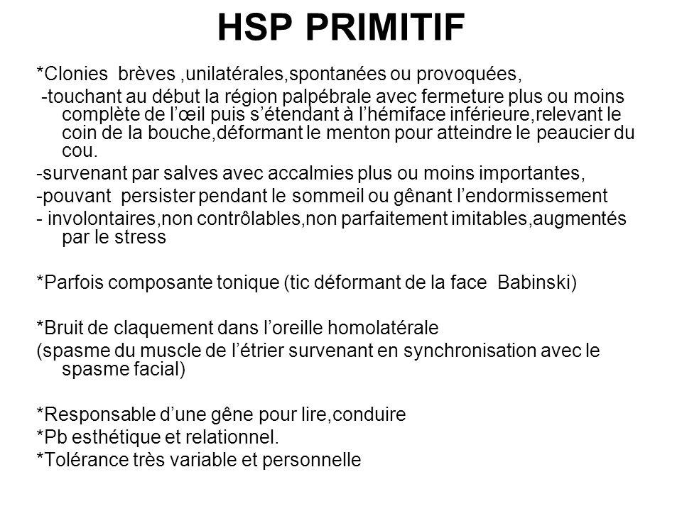 HSP PRIMITIF *Clonies brèves,unilatérales,spontanées ou provoquées, -touchant au début la région palpébrale avec fermeture plus ou moins complète de l