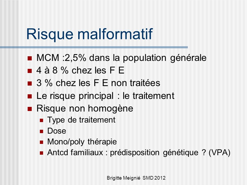 Brigitte Meignié SMD 2012 Risque malformatif MCM :2,5% dans la population générale 4 à 8 % chez les F E 3 % chez les F E non traitées Le risque princi