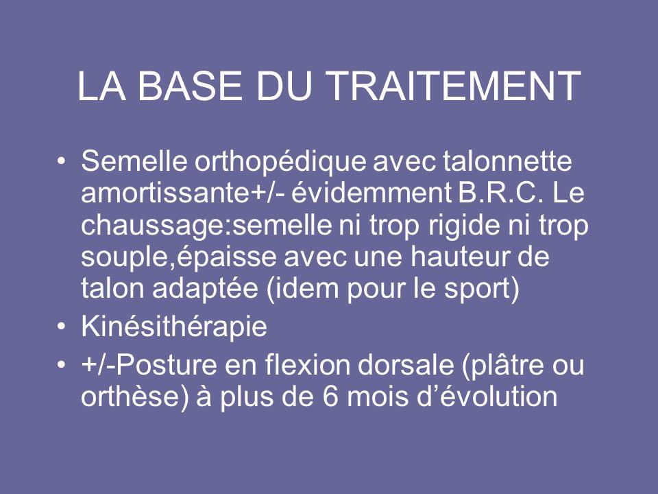 LA BASE DU TRAITEMENT Semelle orthopédique avec talonnette amortissante+/- évidemment B.R.C. Le chaussage:semelle ni trop rigide ni trop souple,épaiss