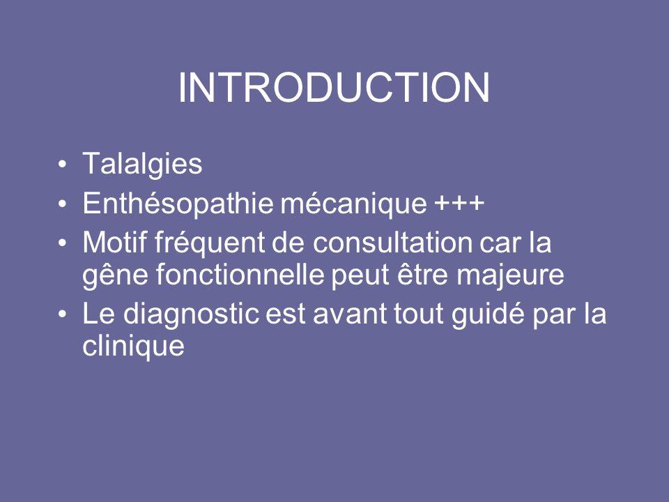 INTRODUCTION Talalgies Enthésopathie mécanique +++ Motif fréquent de consultation car la gêne fonctionnelle peut être majeure Le diagnostic est avant tout guidé par la clinique