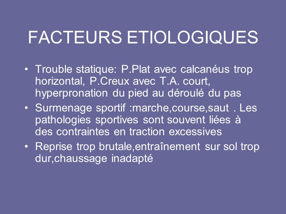 FACTEURS ETIOLOGIQUES Trouble statique: P.Plat avec calcanéus trop horizontal, P.Creux avec T.A. court, hyperpronation du pied au déroulé du pas Surme