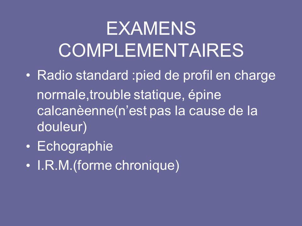 EXAMENS COMPLEMENTAIRES Radio standard :pied de profil en charge normale,trouble statique, épine calcanèenne(nest pas la cause de la douleur) Echographie I.R.M.(forme chronique)