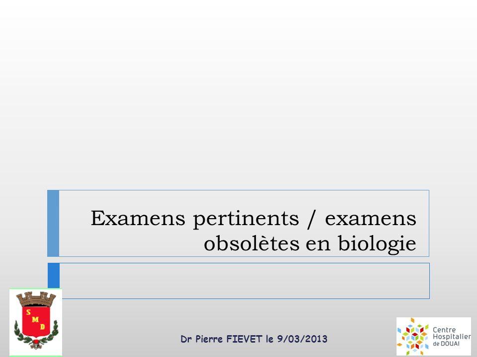 Dr Pierre FIEVET le 9/03/2013 Examens pertinents / examens obsolètes en biologie