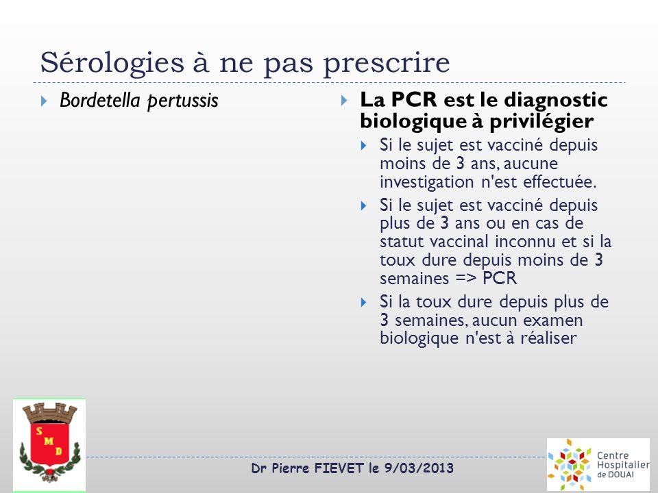 Dr Pierre FIEVET le 9/03/2013 Sérologies à ne pas prescrire Bordetella pertussis La PCR est le diagnostic biologique à privilégier Si le sujet est vac