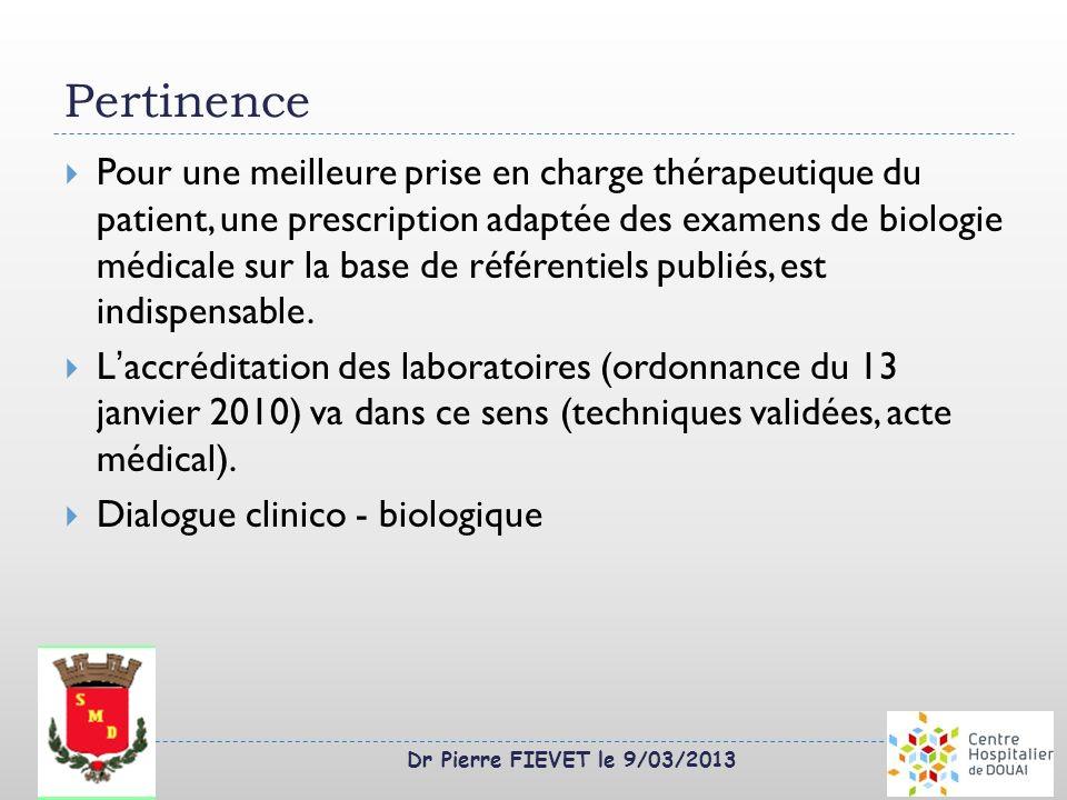 Dr Pierre FIEVET le 9/03/2013 Pertinence Pour une meilleure prise en charge thérapeutique du patient, une prescription adaptée des examens de biologie