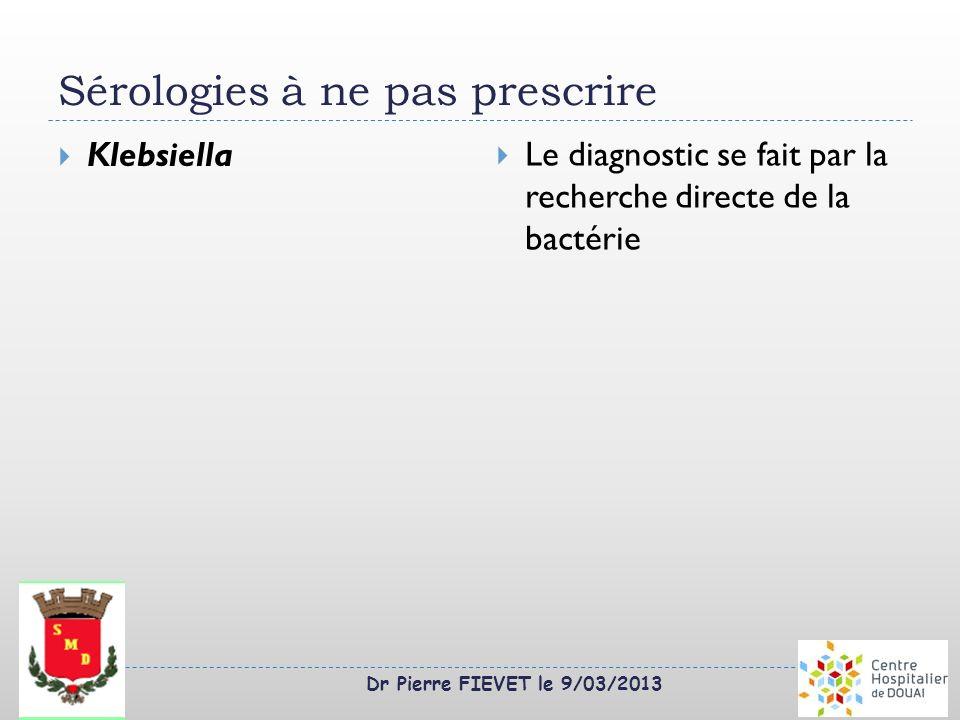 Dr Pierre FIEVET le 9/03/2013 Sérologies à ne pas prescrire Klebsiella Le diagnostic se fait par la recherche directe de la bactérie