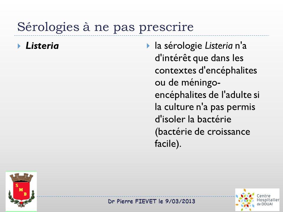 Dr Pierre FIEVET le 9/03/2013 Sérologies à ne pas prescrire Listeria la sérologie Listeria n'a d'intérêt que dans les contextes d'encéphalites ou de m