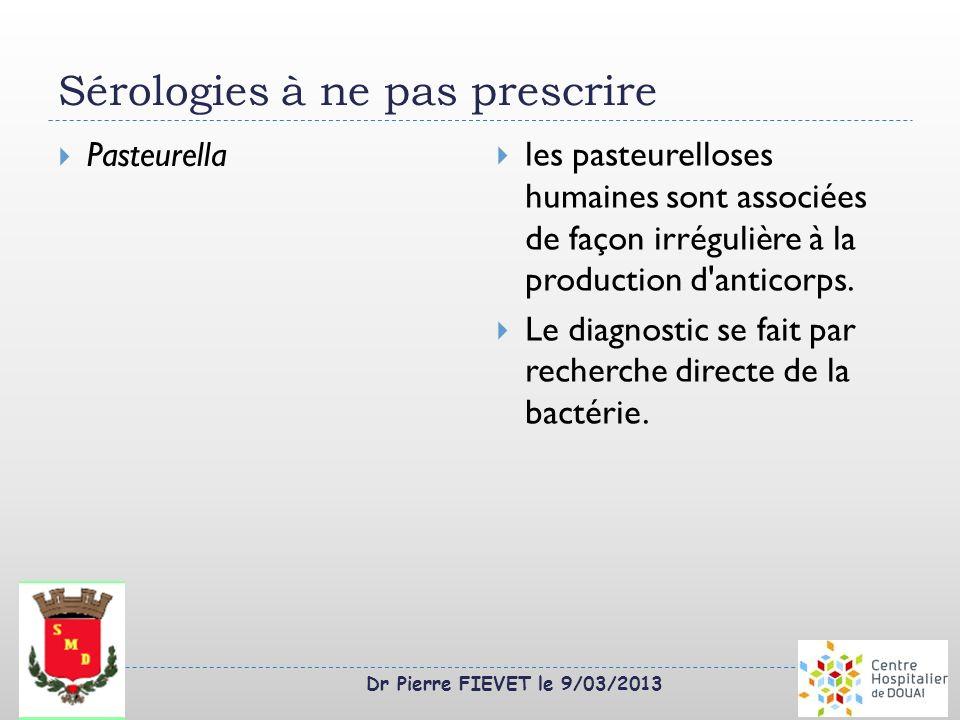 Dr Pierre FIEVET le 9/03/2013 Sérologies à ne pas prescrire Pasteurella les pasteurelloses humaines sont associées de façon irrégulière à la productio