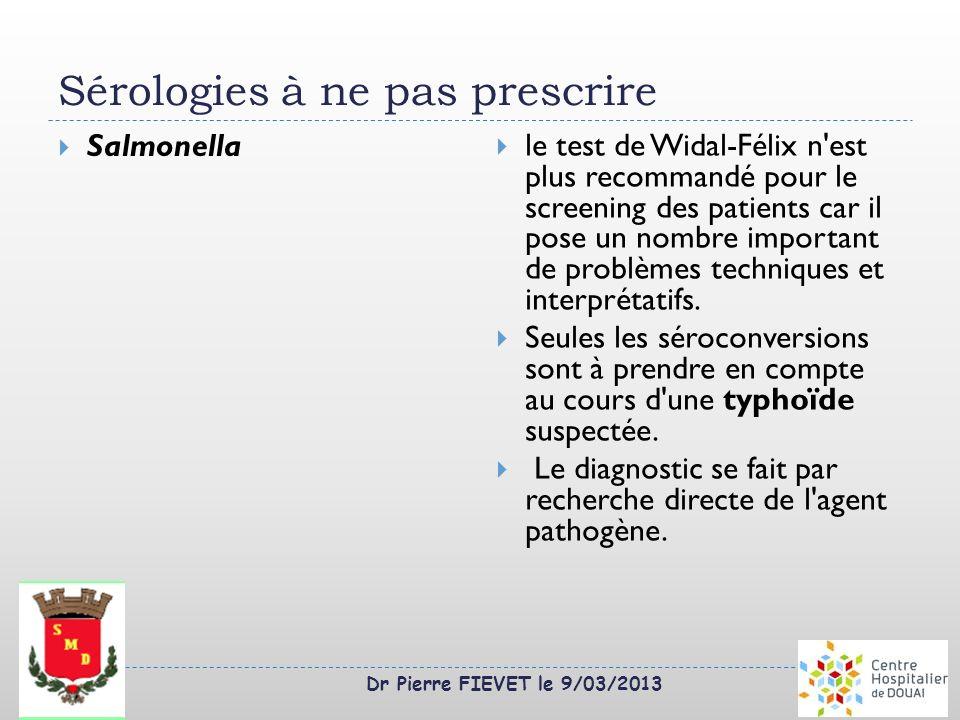 Dr Pierre FIEVET le 9/03/2013 Sérologies à ne pas prescrire Salmonella le test de Widal-Félix n'est plus recommandé pour le screening des patients car