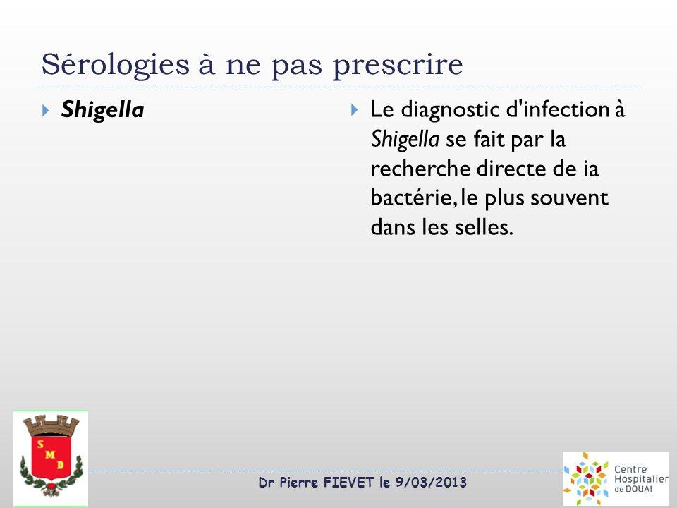 Dr Pierre FIEVET le 9/03/2013 Sérologies à ne pas prescrire Shigella Le diagnostic d'infection à Shigella se fait par la recherche directe de ia bacté