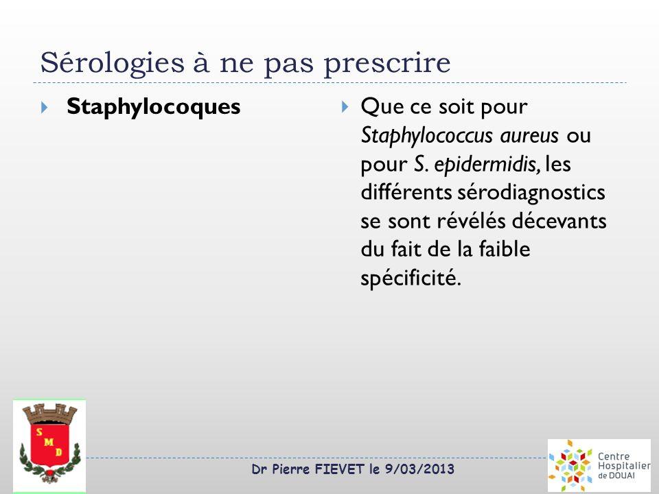 Dr Pierre FIEVET le 9/03/2013 Sérologies à ne pas prescrire Staphylocoques Que ce soit pour Staphylococcus aureus ou pour S. epidermidis, les différen