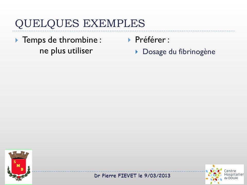 Dr Pierre FIEVET le 9/03/2013 QUELQUES EXEMPLES Temps de thrombine : ne plus utiliser Préférer : Dosage du fibrinogène