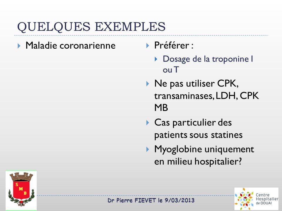 Dr Pierre FIEVET le 9/03/2013 QUELQUES EXEMPLES Maladie coronarienne Préférer : Dosage de la troponine I ou T Ne pas utiliser CPK, transaminases, LDH,