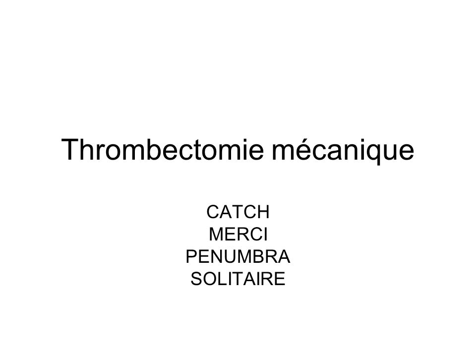 Thrombectomie mécanique CATCH MERCI PENUMBRA SOLITAIRE