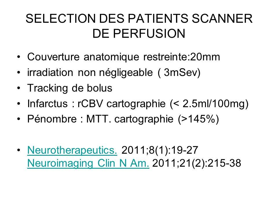 SELECTION DES PATIENTS SCANNER DE PERFUSION Couverture anatomique restreinte:20mm irradiation non négligeable ( 3mSev) Tracking de bolus Infarctus : r