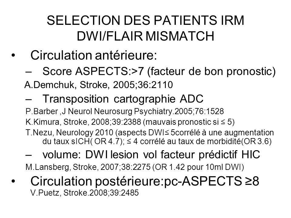 SELECTION DES PATIENTS IRM DWI/FLAIR MISMATCH Circulation antérieure: –Score ASPECTS:>7 (facteur de bon pronostic) A.Demchuk, Stroke, 2005;36:2110 –Tr